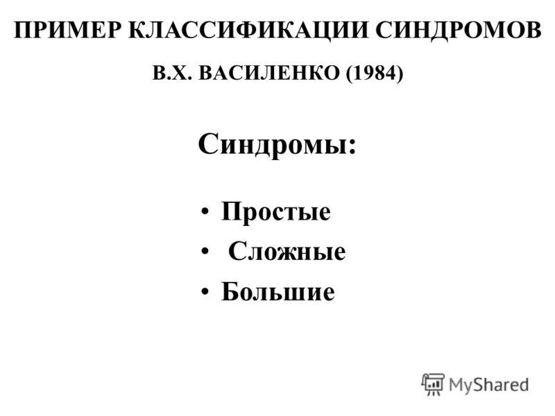 В.Х. ВАСИЛЕНКО (1984) Синдромы: ПРИМЕР КЛАССИФИКАЦИИ СИНДРОМОВ Простые Сложные Большие