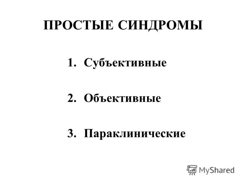 ПРОСТЫЕ СИНДРОМЫ 1.Субъективные 2.Объективные 3.Параклинические