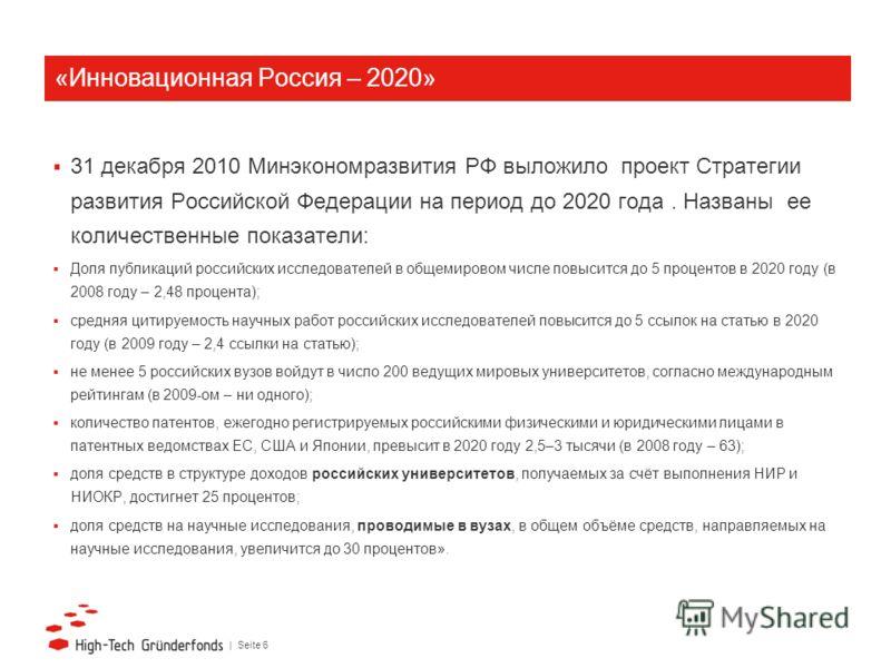 | Seite 6 «Инновационная Россия – 2020» 31 декабря 2010 Минэкономразвития РФ выложило проект Стратегии развития Российской Федерации на период до 2020 года. Названы ее количественные показатели: Доля публикаций российских исследователей в общемировом
