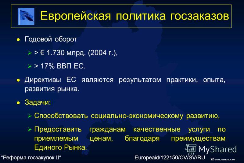 22 G.Conti, Jaroslavl 02.06.2008 Европейская политика госзаказов l Годовой оборот > 1.730 млрд. (2004 г.), > 17% ВВП ЕС. l Директивы ЕС являются результатом практики, опыта, развития рынка. l Задачи: Способствовать социально-экономическому развитию,