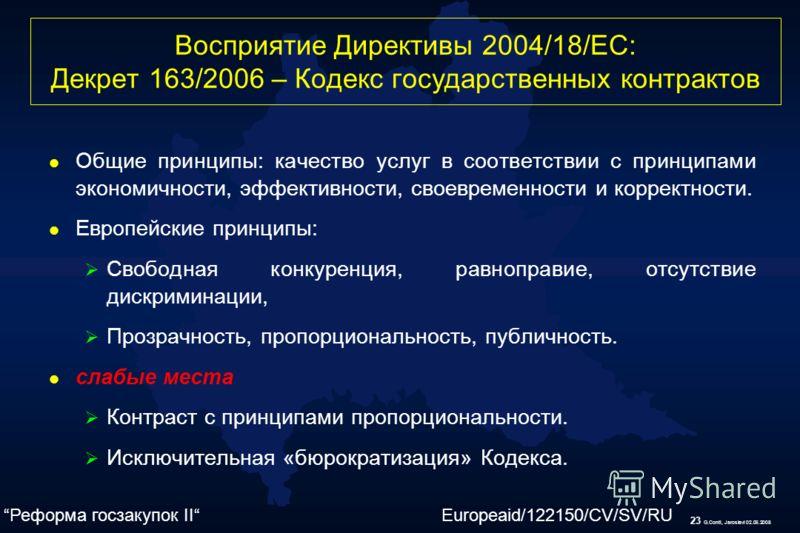 23 G.Conti, Jaroslavl 02.06.2008 Восприятие Директивы 2004/18/ЕС: Декрет 163/2006 – Кодекс государственных контрактов l Общие принципы: качество услуг в соответствии с принципами экономичности, эффективности, своевременности и корректности. l Европей