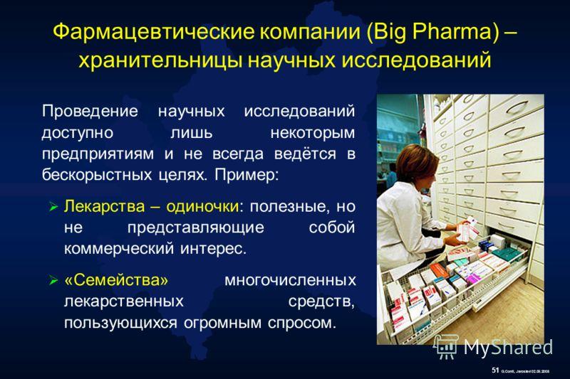 51 G.Conti, Jaroslavl 02.06.2008 Фармацевтические компании (Big Pharma) – хранительницы научных исследований Проведение научных исследований доступно лишь некоторым предприятиям и не всегда ведётся в бескорыстных целях. Пример: Лекарства – одиночки: