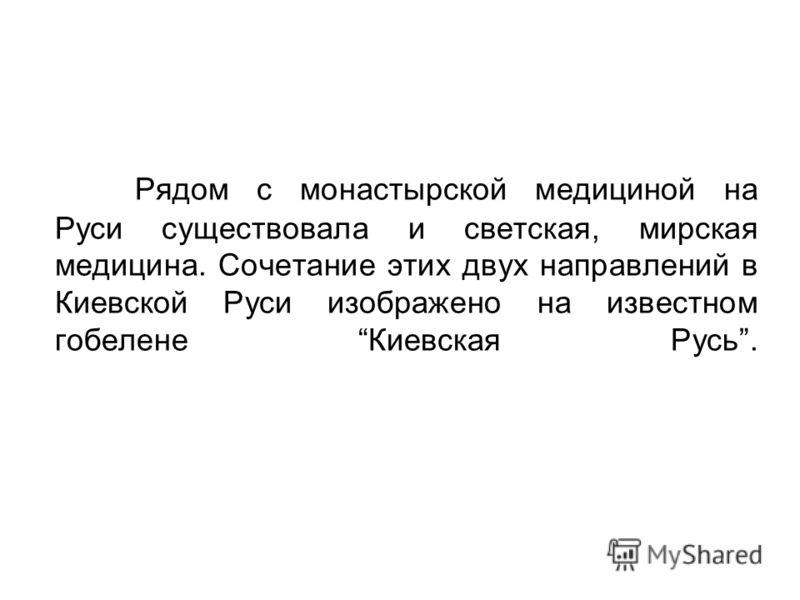 Рядом с монастырской медициной на Руси существовала и светская, мирская медицина. Сочетание этих двух направлений в Киевской Руси изображено на известном гобелене Киевская Русь.