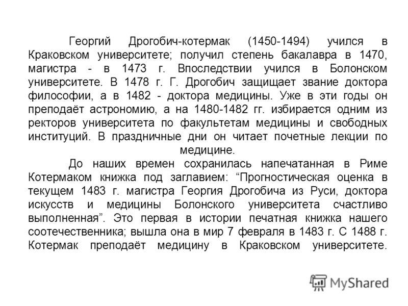 Георгий Дрогобич-котермак (1450-1494) учился в Краковском университете; получил степень бакалавра в 1470, магистра - в 1473 г. Впоследствии учился в Болонском университете. В 1478 г. Г. Дрогобич защищает звание доктора философии, а в 1482 - доктора м