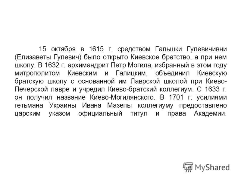 15 октября в 1615 г. средством Гальшки Гулевичивни (Елизаветы Гулевич) было открыто Киевское братство, а при нем школу. В 1632 г. архимандрит Петр Могила, избранный в этом году митрополитом Киевским и Галицким, объединил Киевскую братскую школу с осн