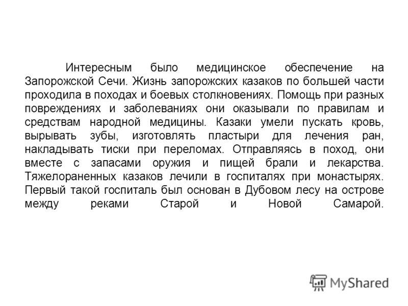 Интересным было медицинское обеспечение на Запорожской Сечи. Жизнь запорожских казаков по большей части проходила в походах и боевых столкновениях. Помощь при разных повреждениях и заболеваниях они оказывали по правилам и средствам народной медицины.