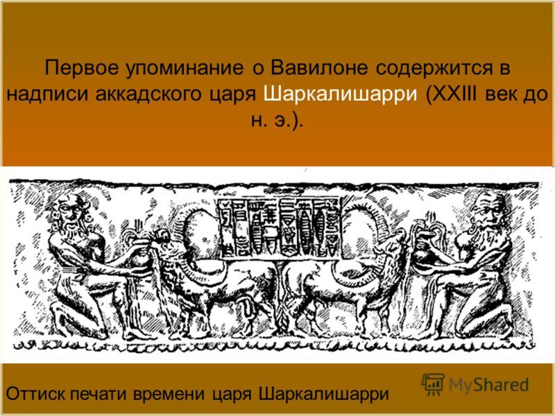 Оттиск печати времени царя Шаркалишарри Первое упоминание о Вавилоне содержится в надписи аккадского царя Шаркалишарри (XXIII век до н. э.).