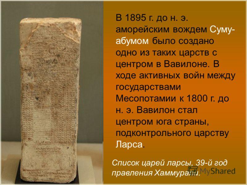 Список царей ларсы, 39-й год правления Хаммурапи. В 1895 г. до н. э. аморейским вождем Суму- абумом было создано одно из таких царств с центром в Вавилоне. В ходе активных войн между государствами Месопотамии к 1800 г. до н. э. Вавилон стал центром ю