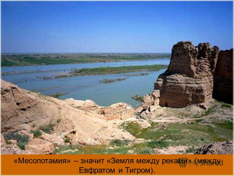 «Месопотамия» – значит «Земля между реками» (между Евфратом и Тигром).