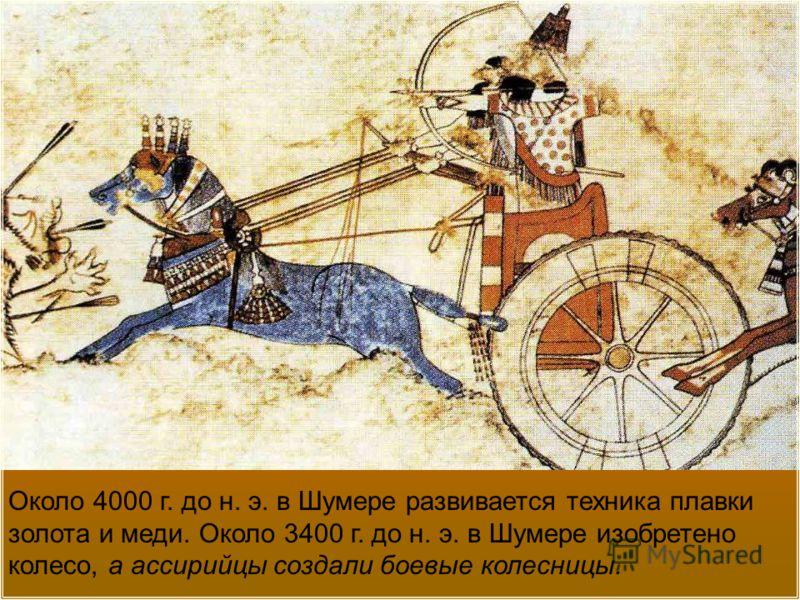 Около 4000 г. до н. э. в Шумере развивается техника плавки золота и меди. Около 3400 г. до н. э. в Шумере изобретено колесо, а ассирийцы создали боевые колесницы.