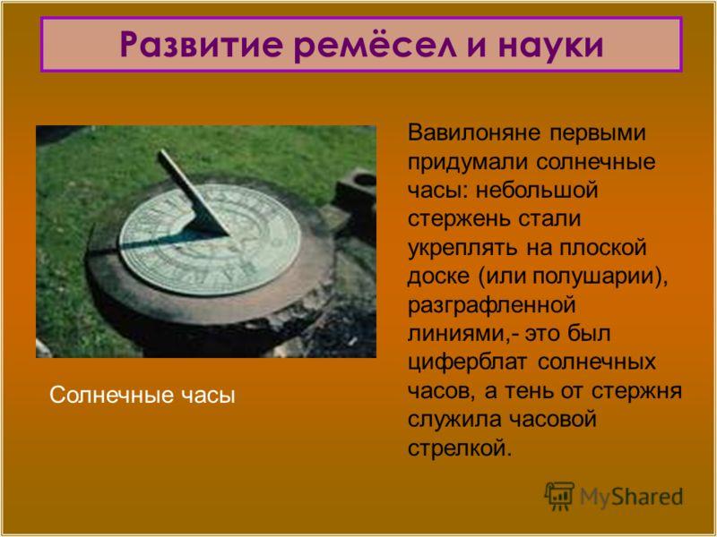 Вавилоняне первыми придумали солнечные часы: небольшой стержень стали укреплять на плоской доске (или полушарии), разграфленной линиями,- это был циферблат солнечных часов, а тень от стержня служила часовой стрелкой. Солнечные часы Развитие ремёсел и