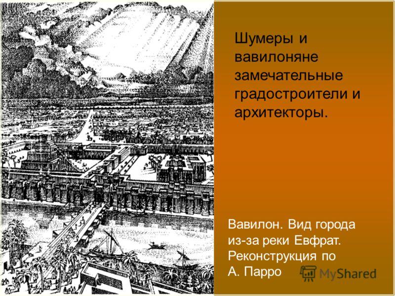 Вавилон. Вид города из-за реки Евфрат. Реконструкция по А. Парро Шумеры и вавилоняне замечательные градостроители и архитекторы.