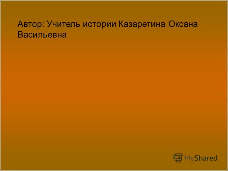 Автор: Учитель истории Казаретина Оксана Васильевна