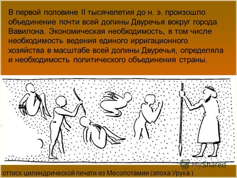 оттиск цилиндрической печати из Месопотамии (эпоха Урука ) В первой половине II тысячелетия до н. э. произошло объединение почти всей долины Двуречья вокруг города Вавилона. Экономическая необходимость, в том числе необходимость ведения единого ирриг
