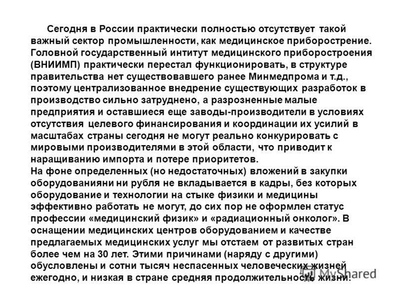 Сегодня в России практически полностью отсутствует такой важный сектор промышленности, как медицинское приборострение. Головной государственный интитут медицинского приборостроения (ВНИИМП) практически перестал функционировать, в структуре правительс