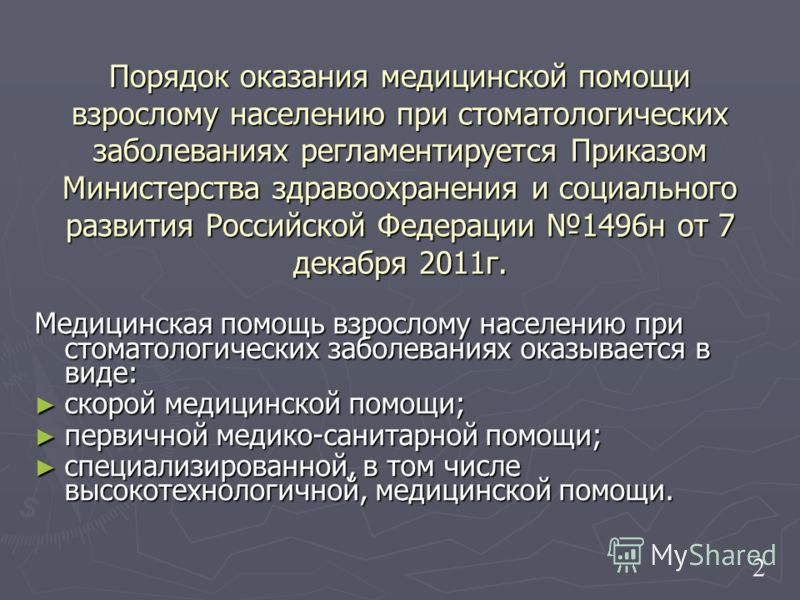 Порядок оказания медицинской помощи взрослому населению при стоматологических заболеваниях регламентируется Приказом Министерства здравоохранения и социального развития Российской Федерации 1496н от 7 декабря 2011г. Медицинская помощь взрослому насел