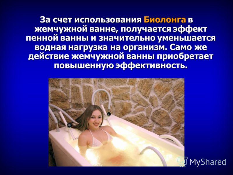За счет использования Биолонга в жемчужной ванне, получается эффект пенной ванны и значительно уменьшается водная нагрузка на организм. Само же действие жемчужной ванны приобретает повышенную эффективность.