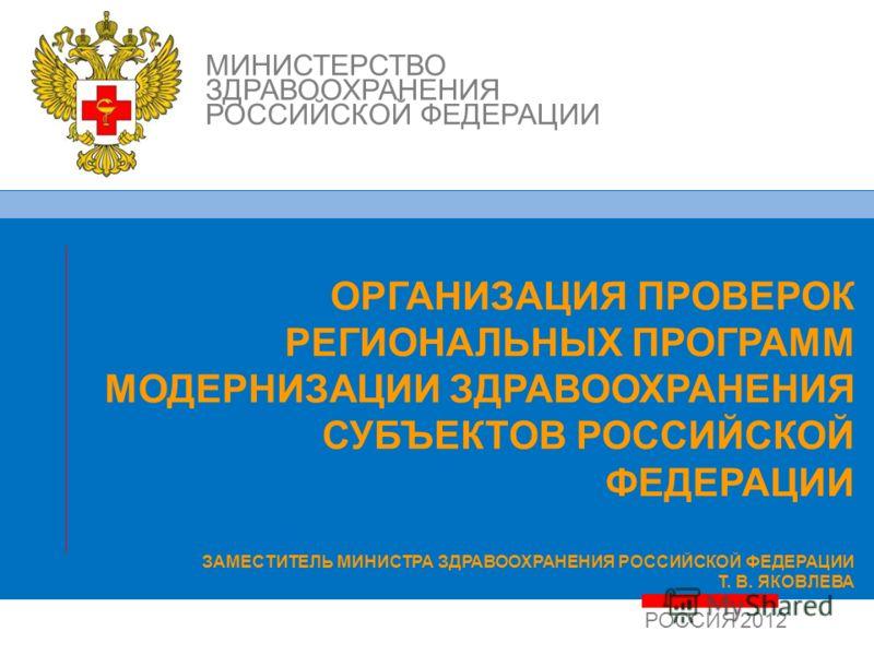 РОССИЯ 2012 МИНИСТЕРСТВО ЗДРАВООХРАНЕНИЯ РОССИЙСКОЙ ФЕДЕРАЦИИ ОРГАНИЗАЦИЯ ПРОВЕРОК РЕГИОНАЛЬНЫХ ПРОГРАММ МОДЕРНИЗАЦИИ ЗДРАВООХРАНЕНИЯ СУБЪЕКТОВ РОССИЙСКОЙ ФЕДЕРАЦИИ ЗАМЕСТИТЕЛЬ МИНИСТРА ЗДРАВООХРАНЕНИЯ РОССИЙСКОЙ ФЕДЕРАЦИИ Т. В. ЯКОВЛЕВА