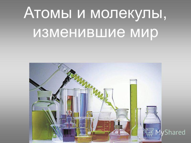Атомы и молекулы, изменившие мир