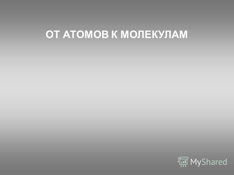 ОТ АТОМОВ К МОЛЕКУЛАМ