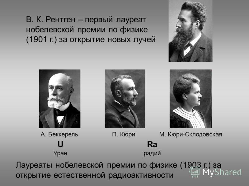 В. К. Рентген – первый лауреат нобелевской премии по физике (1901 г.) за открытие новых лучей Лауреаты нобелевской премии по физике (1903 г.) за открытие естественной радиоактивности А. БеккерельМ. Кюри-СклодовскаяП. Кюри U Уран Ra радий