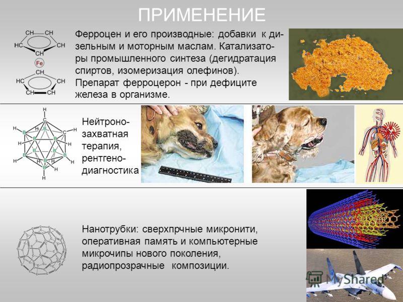 Нанотрубки: сверхпрчные микронити, оперативная память и компьютерные микрочипы нового поколения, радиопрозрачные композиции. ПРИМЕНЕНИЕ Нейтроно- захватная терапия, рентгено- диагностика Ферроцен и его производные: добавки к ди- зельным и моторным ма