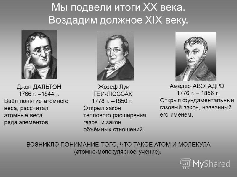 Мы подвели итоги ХХ века. Воздадим должное XIX веку. ВОЗНИКЛО ПОНИМАНИЕ ТОГО, ЧТО ТАКОЕ АТОМ И МОЛЕКУЛА (атомно-молекулярное учение). Джон ДАЛЬТОН 1766 г. –1844 г. Ввёл понятие атомного веса, рассчитал атомные веса ряда элементов. Жозеф Луи ГЕЙ-ЛЮССА