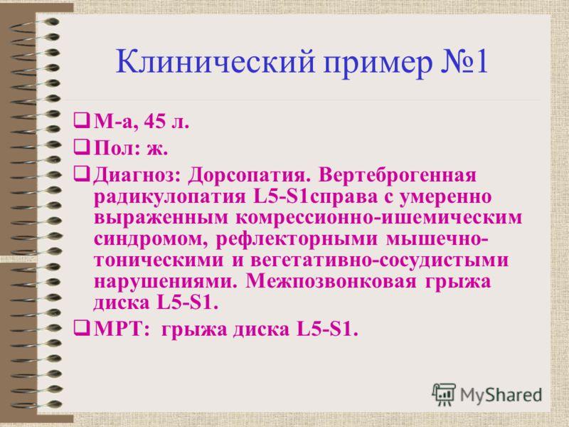 Клинический пример 1 М-а, 45 л. Пол: ж. Диагноз: Дорсопатия. Вертеброгенная радикулопатия L5-S1справа с умеренно выраженным комрессионно-ишемическим синдромом, рефлекторными мышечно- тоническими и вегетативно-сосудистыми нарушениями. Межпозвонковая г
