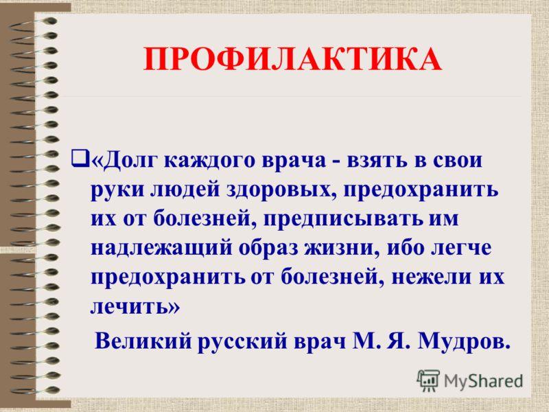ПРОФИЛАКТИКА «Долг каждого врача - взять в свои руки людей здоровых, предохранить их от болезней, предписывать им надлежащий образ жизни, ибо легче предохранить от болезней, нежели их лечить» Великий русский врач М. Я. Мудров.