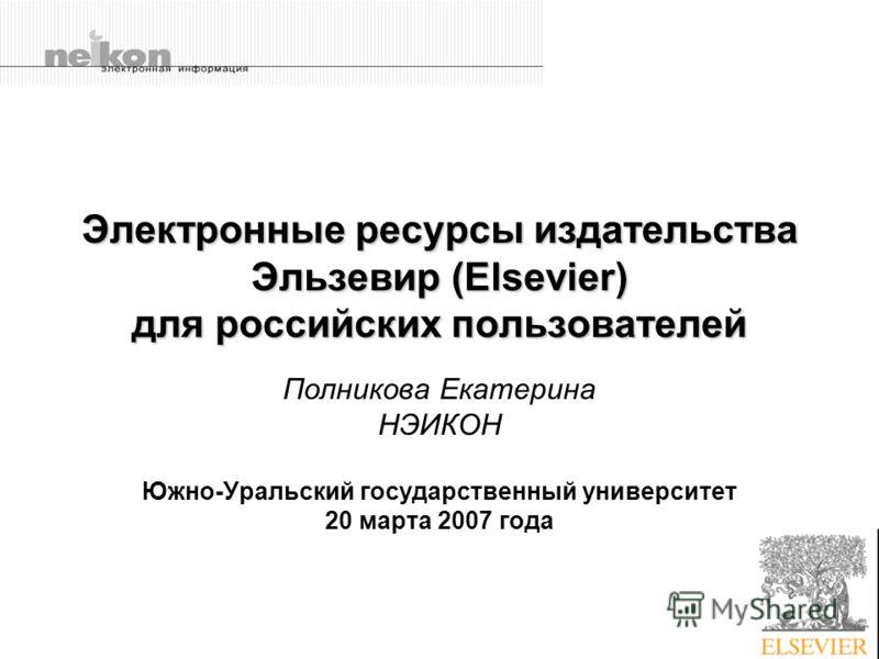 Электронные ресурсы издательства Эльзевир (Elsevier) для российских пользователей Полникова Екатерина НЭИКОН Южно-Уральский государственный университет 20 марта 2007 года