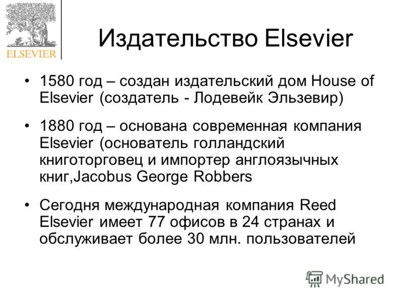 Издательство Elsevier 1580 год – создан издательский дом House of Elsevier (создатель - Лодевейк Эльзевир) 1880 год – основана современная компания Elsevier (основатель голландский книготорговец и импортер англоязычных книг,Jacobus George Robbers Сег