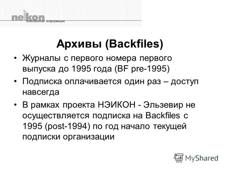 Архивы (Backfiles) Журналы с первого номера первого выпуска до 1995 года (BF pre-1995) Подписка оплачивается один раз – доступ навсегда В рамках проекта НЭИКОН - Эльзевир не осуществляется подписка на Backfiles с 1995 (post-1994) по год начало текуще