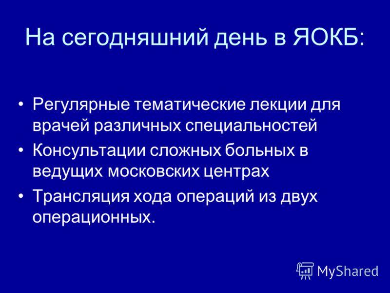 На сегодняшний день в ЯОКБ: Регулярные тематические лекции для врачей различных специальностей Консультации сложных больных в ведущих московских центрах Трансляция хода операций из двух операционных.