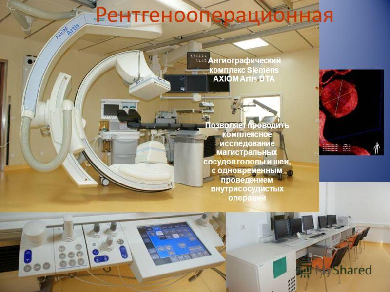 Рентгенооперационная Позволяет проводить комплексное исследование магистральных сосудов головы и шеи, с одновременным проведением внутрисосудистых операций Ангиографический комплекс Siemens AXIOM Artis DTA