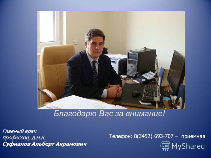 Благодарю Вас за внимание! Главный врач профессор, д.м.н. Суфианов Альберт Акрамович Телефон: 8(3452) 693-707 – приемная