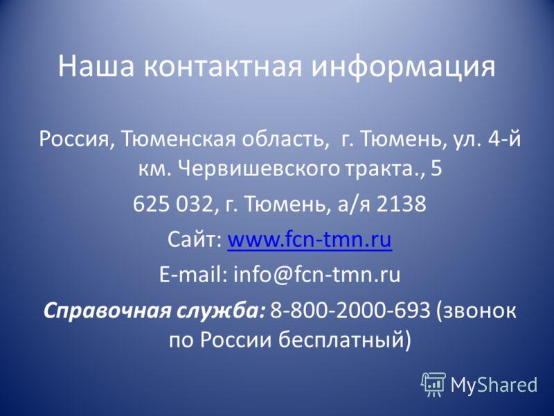 Наша контактная информация Россия, Тюменская область, г. Тюмень, ул. 4-й км. Червишевского тракта., 5 625 032, г. Тюмень, а/я 2138 Сайт: www.fcn-tmn.ruwww.fcn-tmn.ru E-mail: info@fcn-tmn.ru Справочная служба: 8-800-2000-693 (звонок по России бесплатн