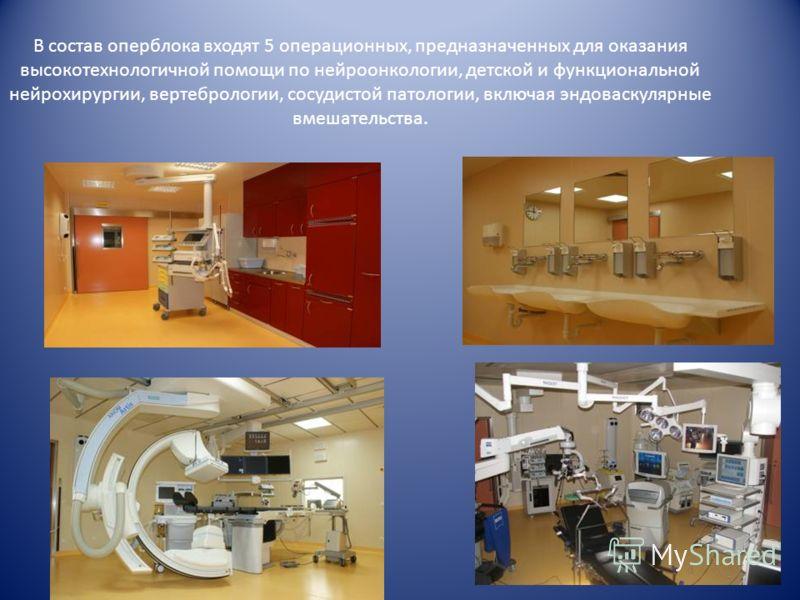 В состав оперблока входят 5 операционных, предназначенных для оказания высокотехнологичной помощи по нейроонкологии, детской и функциональной нейрохирургии, вертебрологии, сосудистой патологии, включая эндоваскулярные вмешательства.