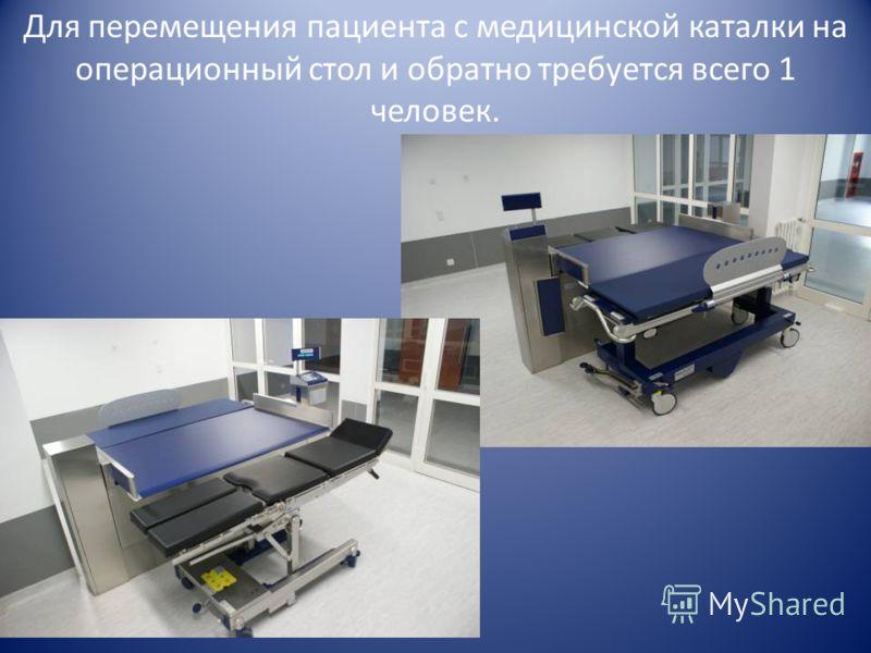 Для перемещения пациента с медицинской каталки на операционный стол и обратно требуется всего 1 человек.