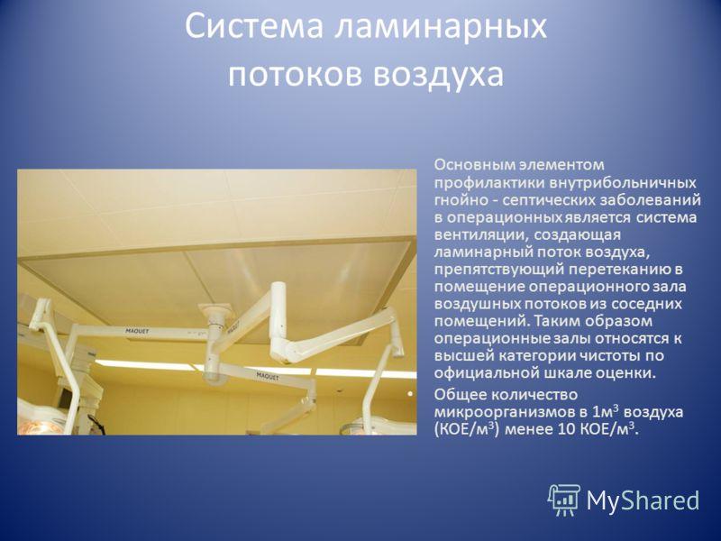 Система ламинарных потоков воздуха Основным элементом профилактики внутрибольничных гнойно - септических заболеваний в операционных является система вентиляции, создающая ламинарный поток воздуха, препятствующий перетеканию в помещение операционного