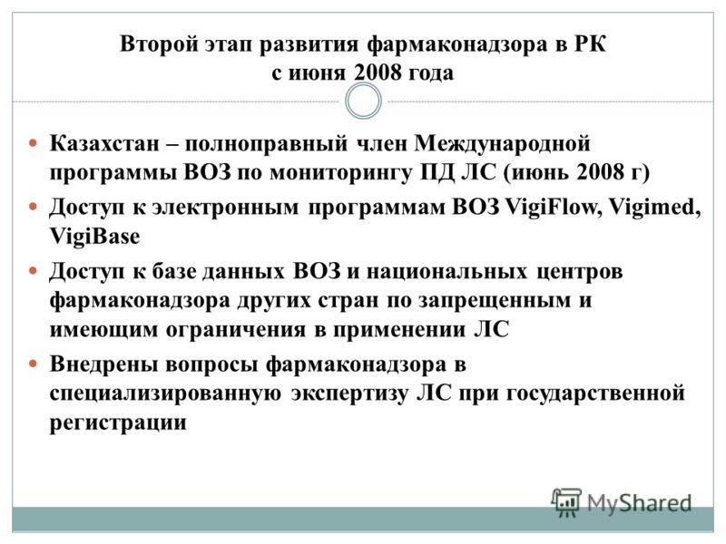 Второй этап развития фармаконадзора в РК с июня 2008 года Казахстан – полноправный член Международной программы ВОЗ по мониторингу ПД ЛС (июнь 2008 г) Доступ к электронным программам ВОЗ VigiFlow, Vigimed, VigiBase Доступ к базе данных ВОЗ и национал