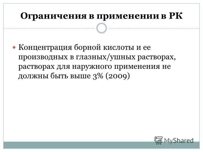 Ограничения в применении в РК Концентрация борной кислоты и ее производных в глазных/ушных растворах, растворах для наружного применения не должны быть выше 3% (2009)
