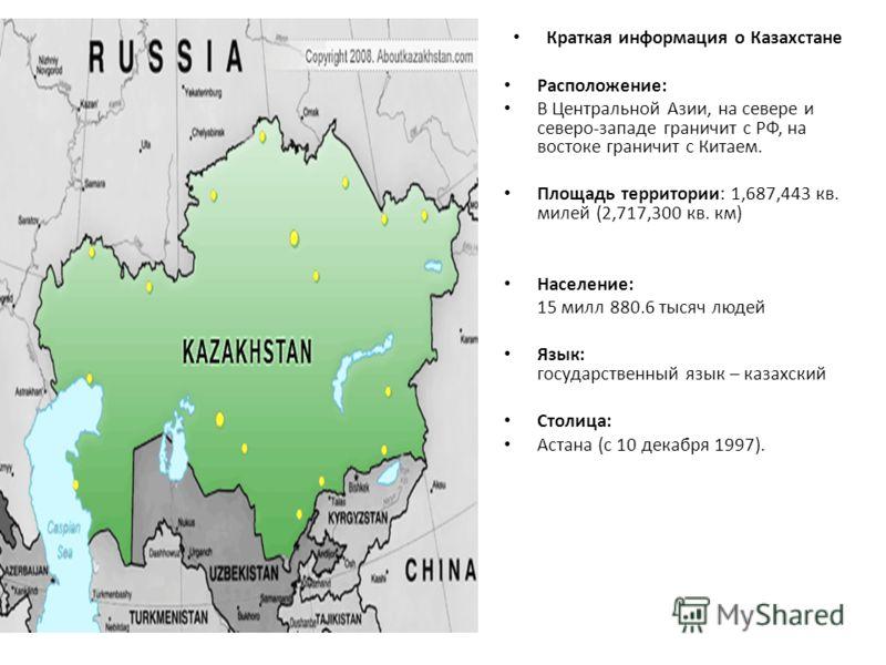 Краткая информация о Казахстане Расположение: В Центральной Азии, на севере и северо-западе граничит с РФ, на востоке граничит с Китаем. Площадь территории: 1,687,443 кв. милей (2,717,300 кв. км) Население: 15 милл 880.6 тысяч людей Язык: государстве