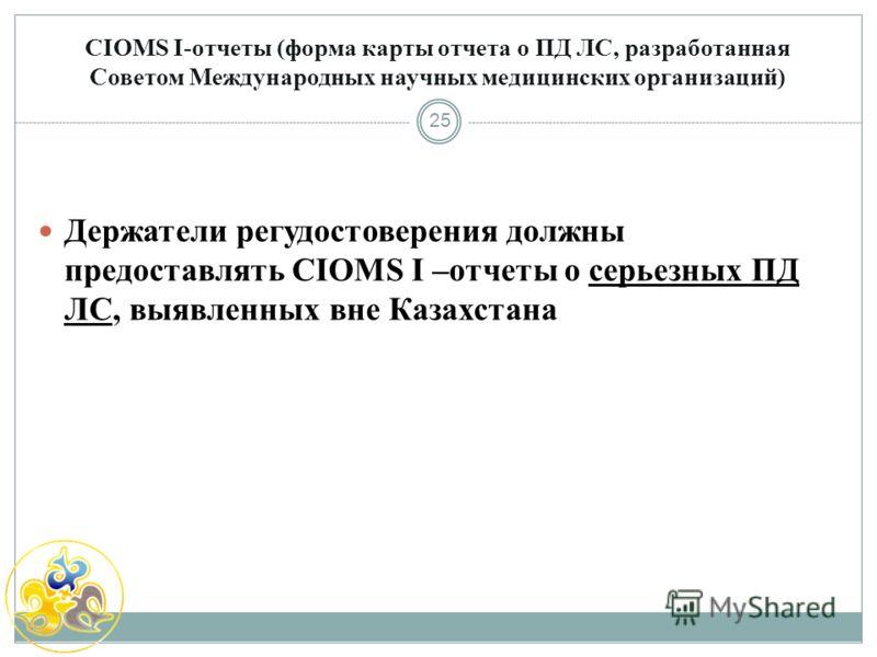 CIOMS I-отчеты (форма карты отчета о ПД ЛС, разработанная Советом Международных научных медицинских организаций) 25 Держатели регудостоверения должны предоставлять CIOMS I –отчеты о серьезных ПД ЛС, выявленных вне Казахстана