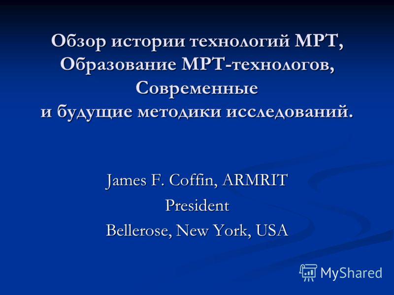 Обзор истории технологий МРТ, Образование МРТ-технологов, Современные и будущие методики исследований. Обзор истории технологий МРТ, Образование МРТ-технологов, Современные и будущие методики исследований. James F. Coffin, ARMRIT President Bellerose,