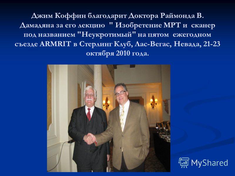 Джим Коффин благодарит Доктора Раймонда В. Дамадяна за его лекцию  Изобретение МРТ и сканер под названием Неукротимый на пятом ежегодном съезде ARMRIT в Стерлинг Клуб, Лас-Вегас, Невада, 21-23 октября 2010 года.