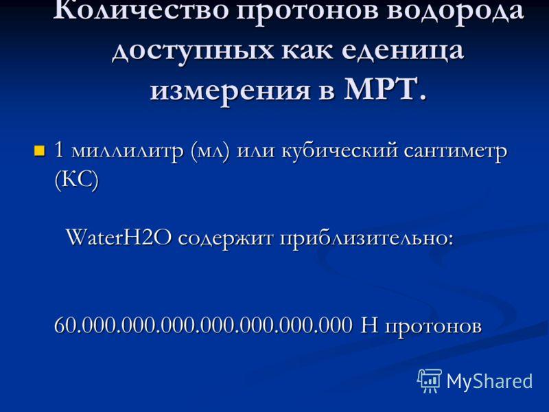 Количество протонов водорода доступных как еденица измерения в МРТ. 1 миллилитр (мл) или кубический сантиметр (КС) WaterH2O содержит приблизительно: 60.000.000.000.000.000.000.000 H протонов 1 миллилитр (мл) или кубический сантиметр (КС) WaterH2O сод
