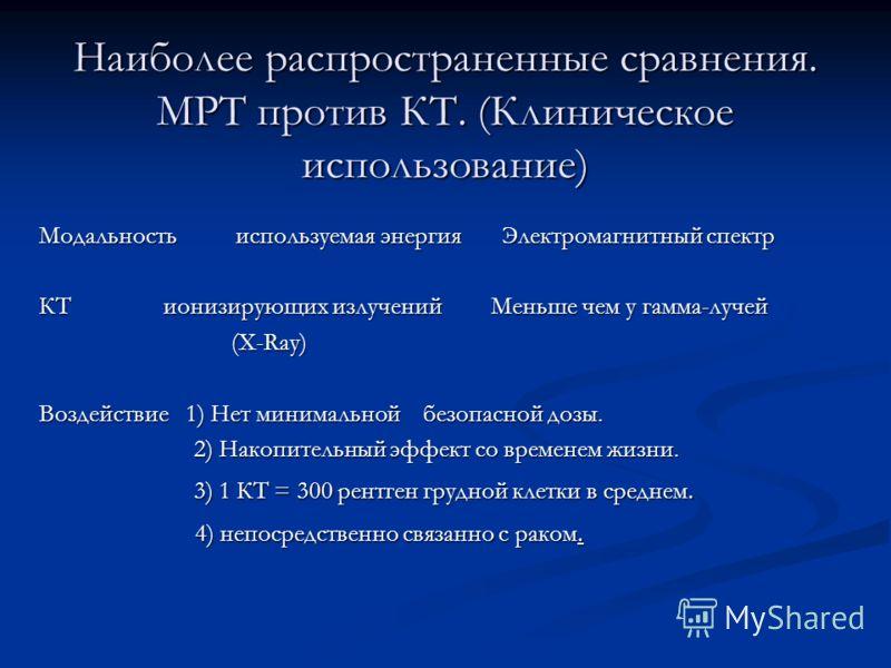 Наиболее распространенные сравнения. МРТ против КТ. (Клиническое использование) Модальность используемая энергия Электромагнитный спектр КТ ионизирующих излучений Меньше чем у гамма-лучей (X-Ray) (X-Ray) Воздействие 1) Нет минимальной безопасной дозы