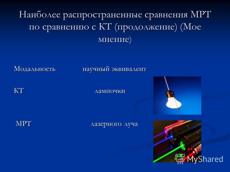 Наиболее распространенные сравнения МРТ по сравнению с КТ (продолжение) (Мое мнение ) Модальность научный эквивалент КТ лампочки МРТ лазерного луча МРТ лазерного луча