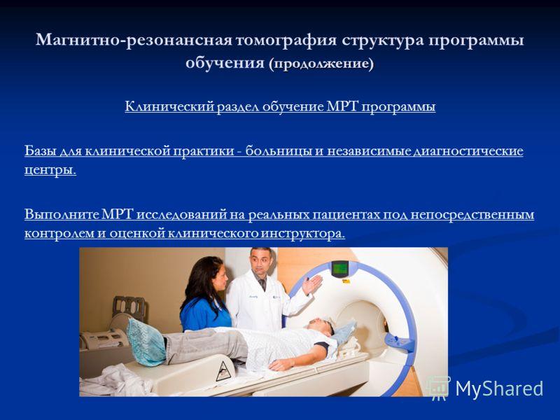 (продолжение) Магнитно-резонансная томография структура программы обучения (продолжение) Клинический раздел обучение МРТ программы Базы для клинической практики - больницы и независимые диагностические центры. Выполните МРТ исследований на реальных п