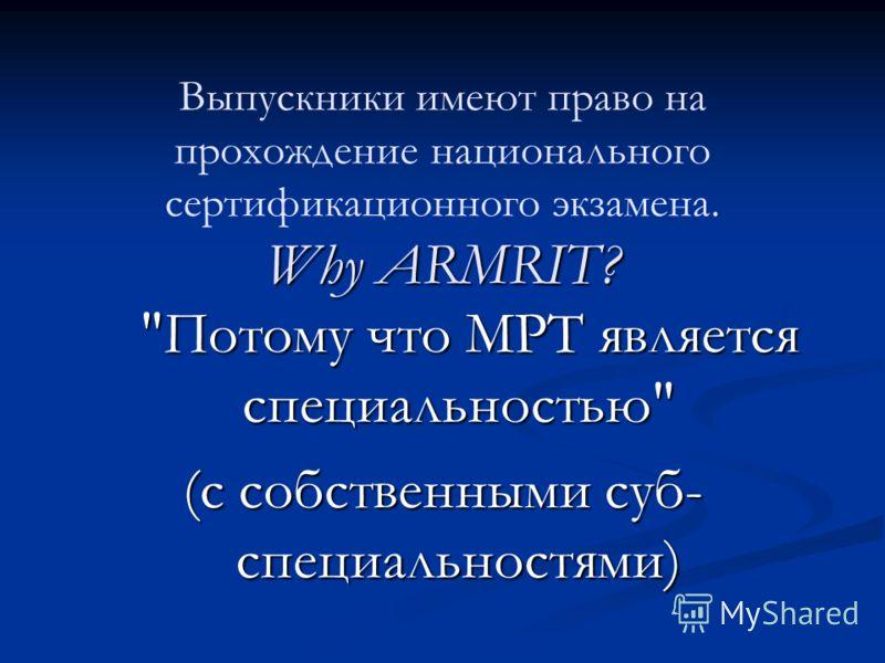 Why ARMRIT? Выпускники имеют право на прохождение национального сертификационного экзамена. Why ARMRIT? Потому что МРТ является специальностью Потому что МРТ является специальностью (с собственными суб- специальностями)
